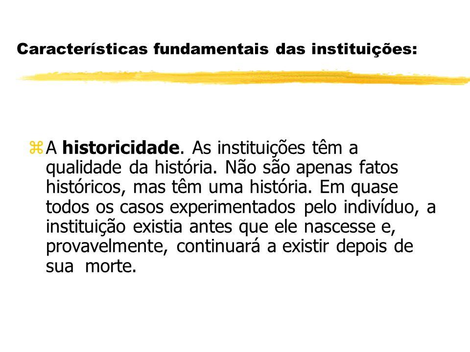 Características fundamentais das instituições: zA historicidade. As instituições têm a qualidade da história. Não são apenas fatos históricos, mas têm