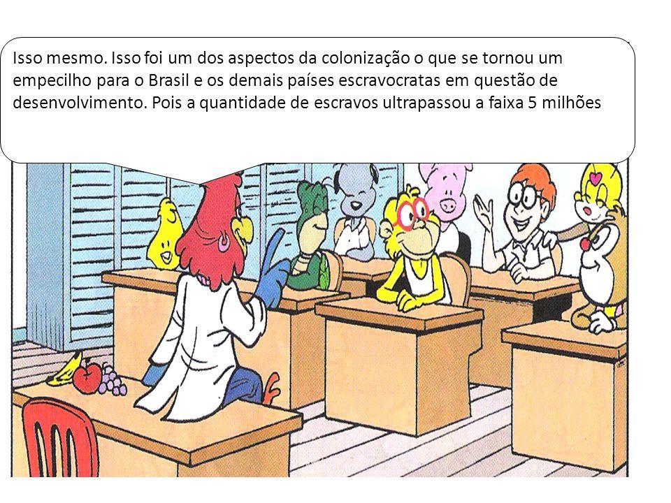 Isso mesmo. Isso foi um dos aspectos da colonização o que se tornou um empecilho para o Brasil e os demais países escravocratas em questão de desenvol