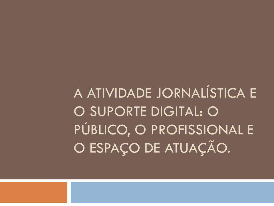 A ATIVIDADE JORNALÍSTICA E O SUPORTE DIGITAL: O PÚBLICO, O PROFISSIONAL E O ESPAÇO DE ATUAÇÃO.