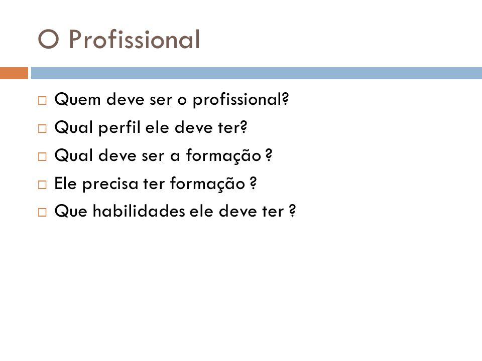 O Profissional Quem deve ser o profissional? Qual perfil ele deve ter? Qual deve ser a formação ? Ele precisa ter formação ? Que habilidades ele deve