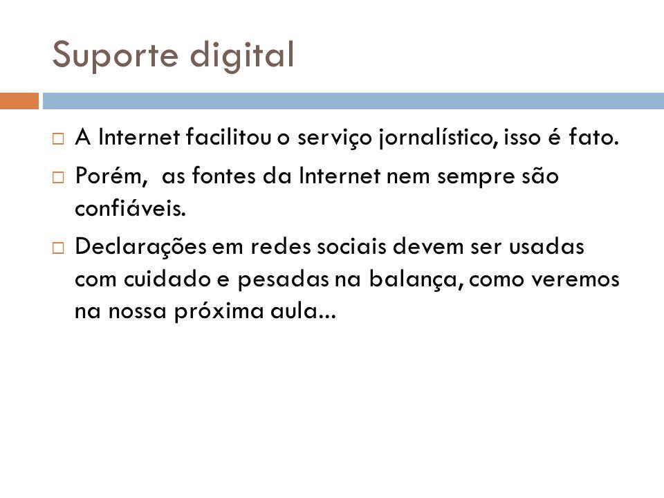 Suporte digital A Internet facilitou o serviço jornalístico, isso é fato. Porém, as fontes da Internet nem sempre são confiáveis. Declarações em redes