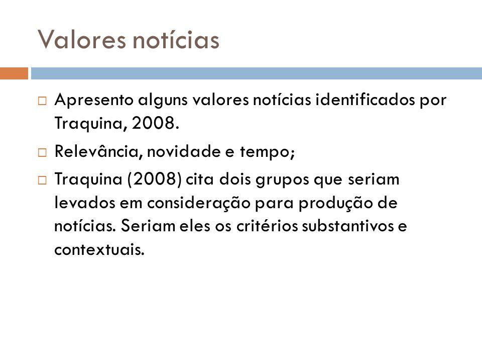 Valores notícias Apresento alguns valores notícias identificados por Traquina, 2008. Relevância, novidade e tempo; Traquina (2008) cita dois grupos qu