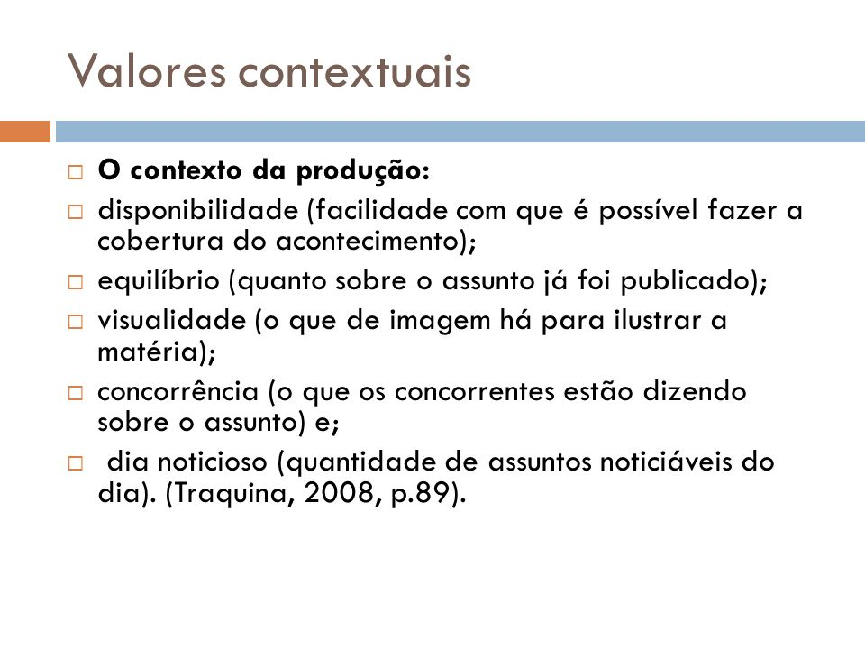 Valores contextuais O contexto da produção: disponibilidade (facilidade com que é possível fazer a cobertura do acontecimento); equilíbrio (quanto sob