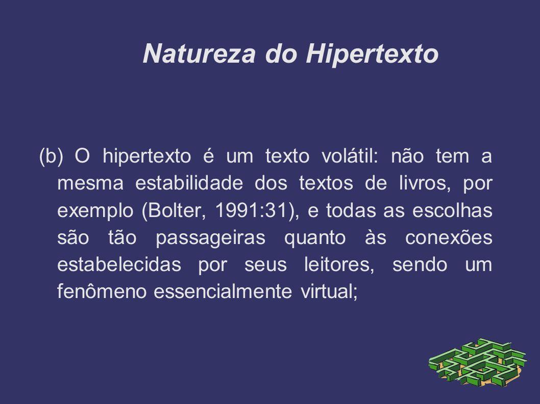 Natureza do Hipertexto (b) O hipertexto é um texto volátil: não tem a mesma estabilidade dos textos de livros, por exemplo (Bolter, 1991:31), e todas
