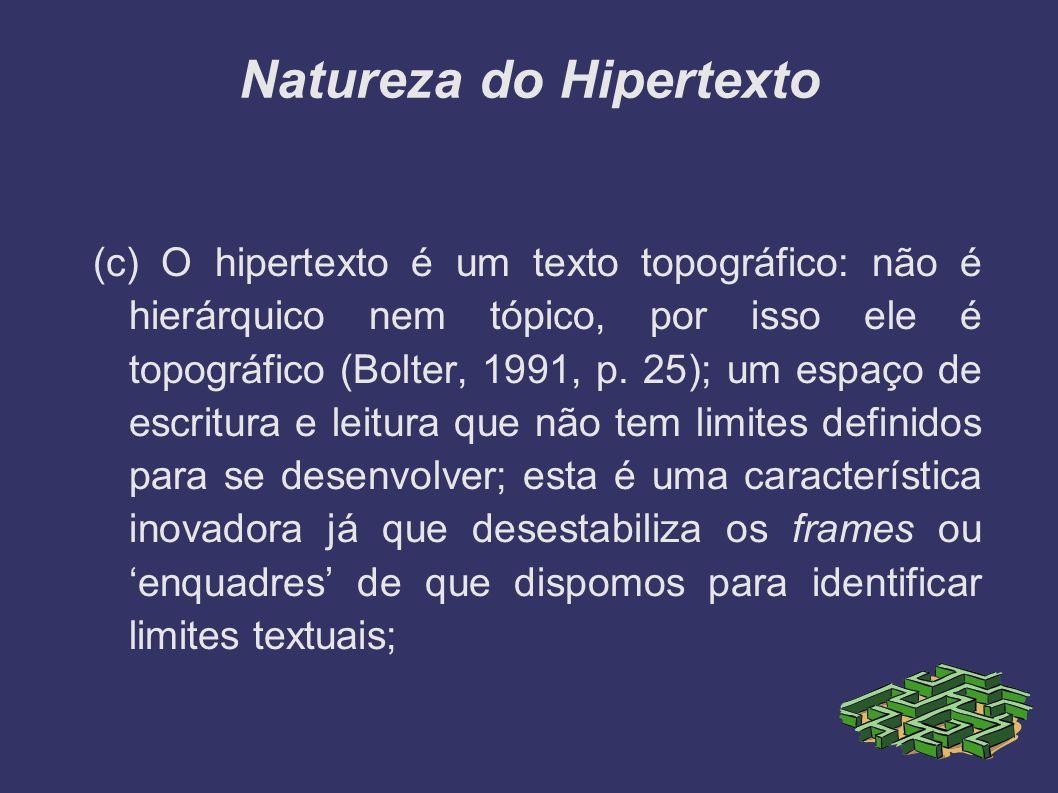 Natureza do Hipertexto (c) O hipertexto é um texto topográfico: não é hierárquico nem tópico, por isso ele é topográfico (Bolter, 1991, p. 25); um esp