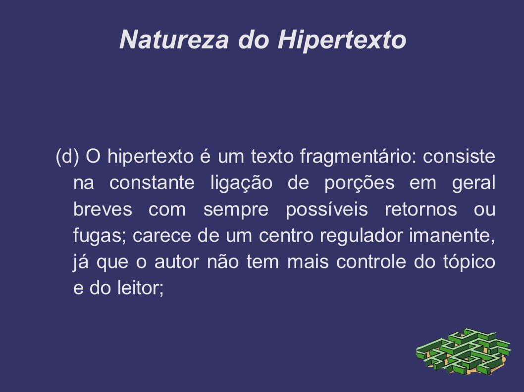 Natureza do Hipertexto (d) O hipertexto é um texto fragmentário: consiste na constante ligação de porções em geral breves com sempre possíveis retorno