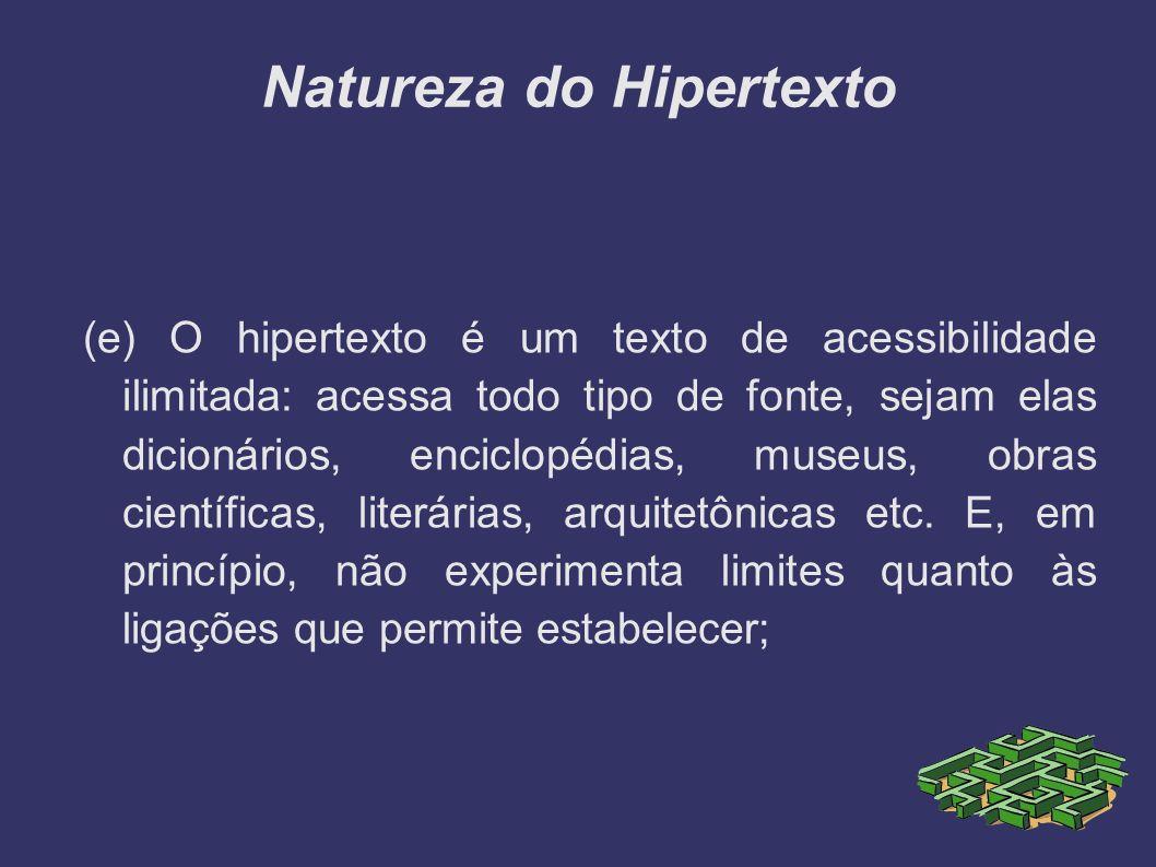 Natureza do Hipertexto (e) O hipertexto é um texto de acessibilidade ilimitada: acessa todo tipo de fonte, sejam elas dicionários, enciclopédias, muse