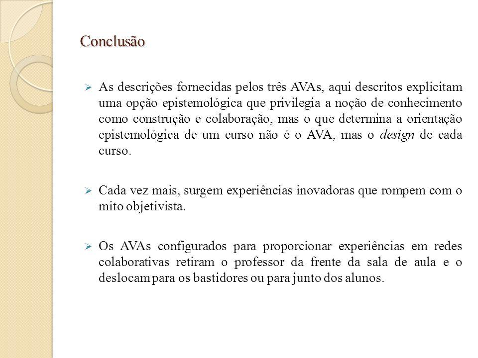 Conclusão As descrições fornecidas pelos três AVAs, aqui descritos explicitam uma opção epistemológica que privilegia a noção de conhecimento como con