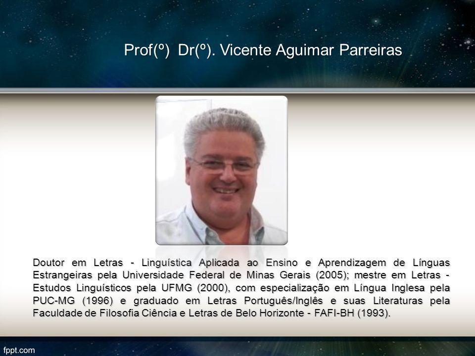 Prof(º) Dr(º). Vicente Aguimar Parreiras Doutor em Letras - Linguística Aplicada ao Ensino e Aprendizagem de Línguas Estrangeiras pela Universidade Fe