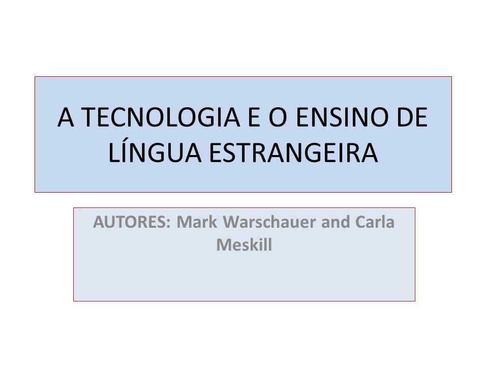 A TECNOLOGIA E O ENSINO DE LÍNGUA ESTRANGEIRA AUTORES: Mark Warschauer and Carla Meskill