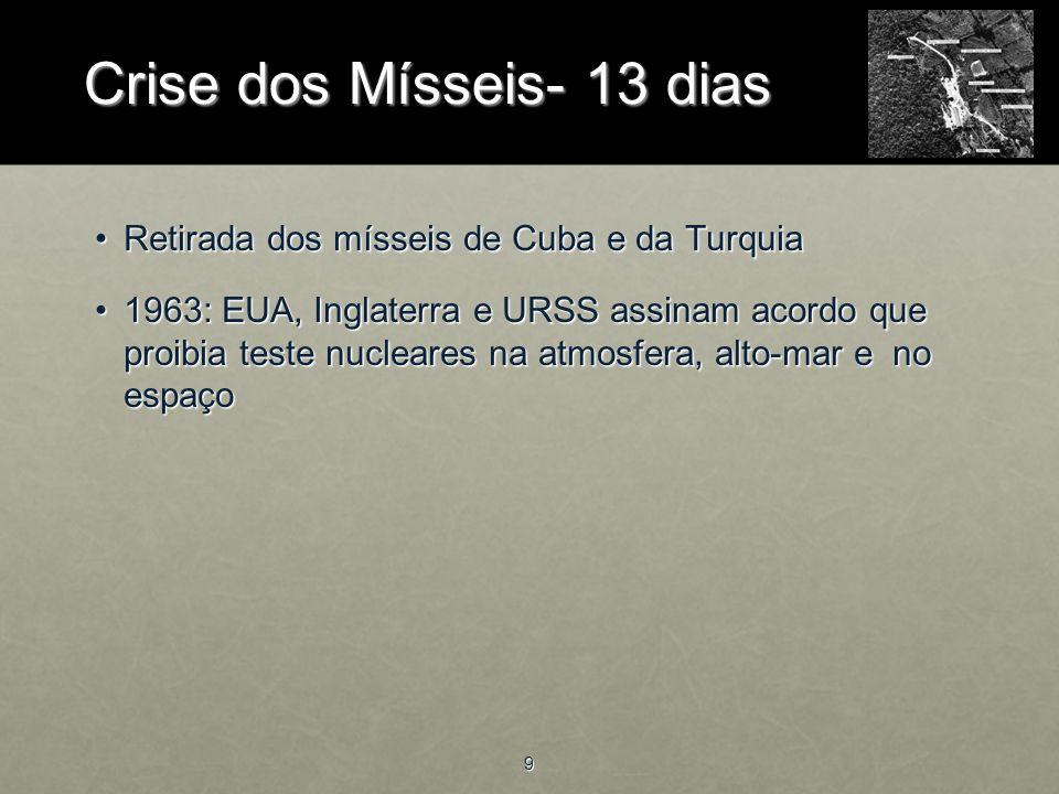 9 Retirada dos mísseis de Cuba e da TurquiaRetirada dos mísseis de Cuba e da Turquia 1963: EUA, Inglaterra e URSS assinam acordo que proibia teste nucleares na atmosfera, alto-mar e no espaço1963: EUA, Inglaterra e URSS assinam acordo que proibia teste nucleares na atmosfera, alto-mar e no espaço