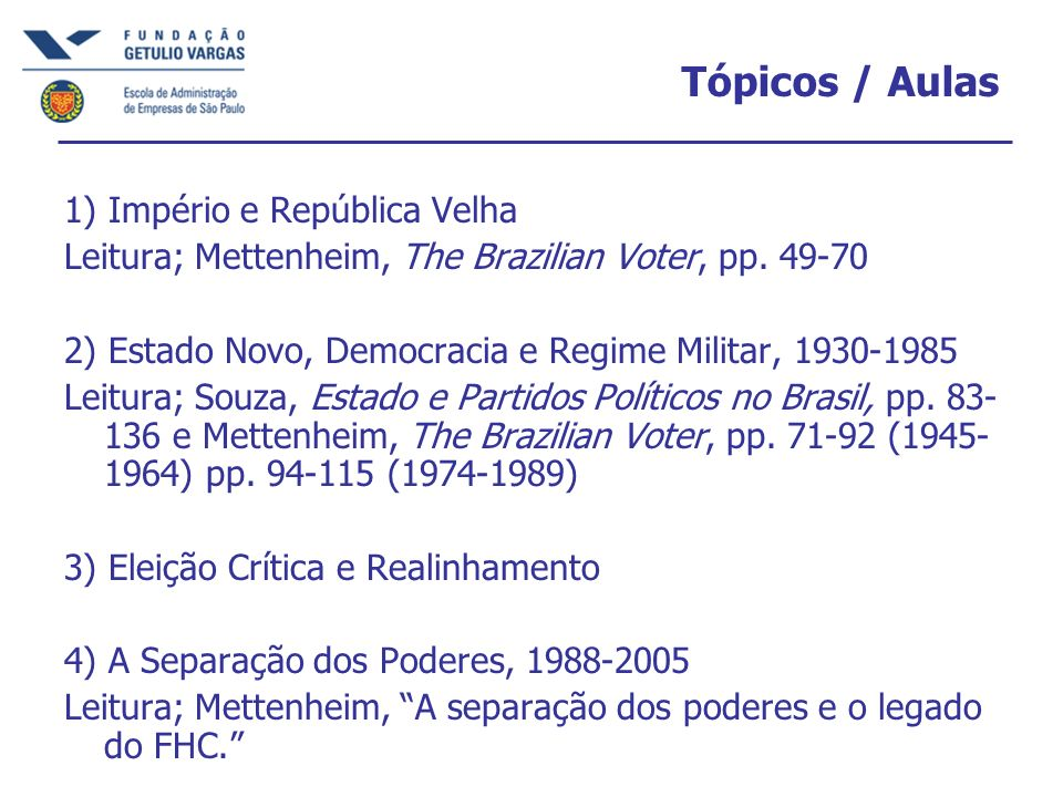Tópicos / Aulas 1) Império e República Velha Leitura; Mettenheim, The Brazilian Voter, pp. 49-70 2) Estado Novo, Democracia e Regime Militar, 1930-198