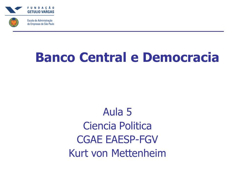Banco Central e Democracia Aula 5 Ciencia Politica CGAE EAESP-FGV Kurt von Mettenheim