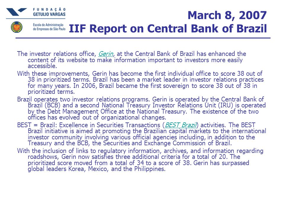 March 8, 2007 IIF Report on Central Bank of Brazil The investor relations office, Gerin, at the Central Bank of Brazil has enhanced the content of its website to make information important to investors more easily accessible.Gerin With these improvements, Gerin has become the first individual office to score 38 out of 38 in prioritized terms.