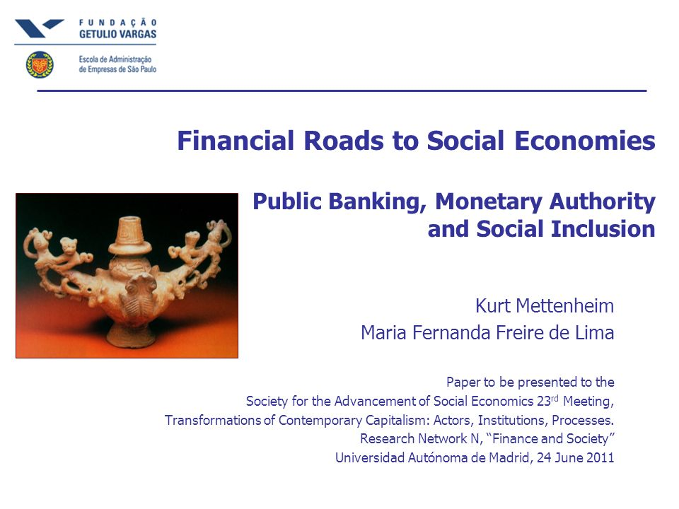 Financial Roads to Social Economies Public Banking, Monetary Authority and Social Inclusion Kurt Mettenheim Maria Fernanda Freire de Lima Paper to be presented to the Society for the Advancement of Social Economics 23 rd Meeting, Transformations of Contemporary Capitalism: Actors, Institutions, Processes.