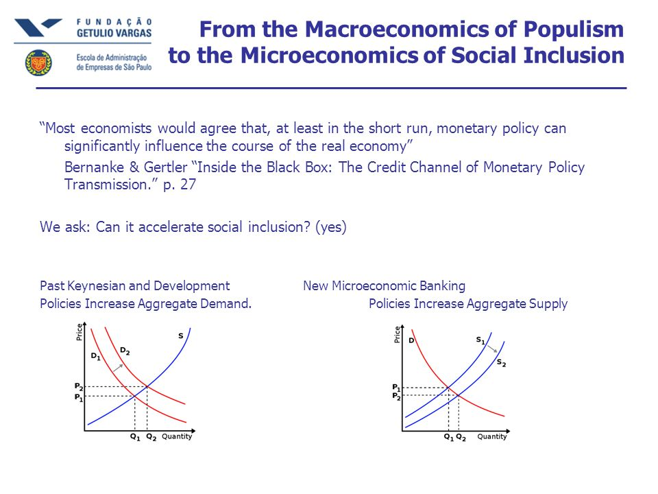 From the Macroeconomics of Populism to the Microeconomics of Social Inclusion Most economists would agree that, at least in the short run, monetary policy can significantly influence the course of the real economy Bernanke & Gertler Inside the Black Box: The Credit Channel of Monetary Policy Transmission.