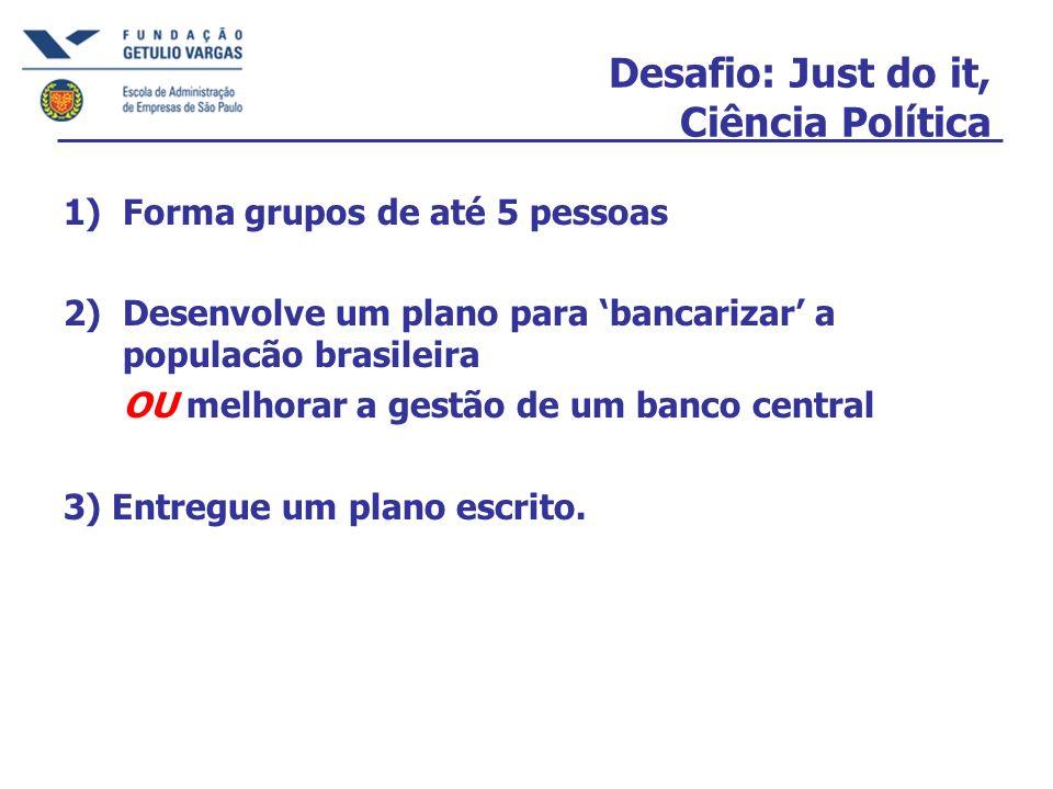 Desafio: Just do it, Ciência Política 1)Forma grupos de até 5 pessoas 2)Desenvolve um plano para bancarizar a populacão brasileira OU melhorar a gestão de um banco central 3) Entregue um plano escrito.