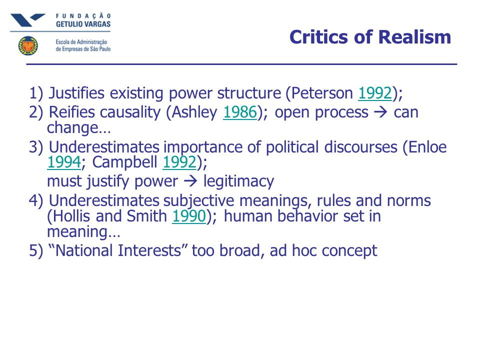 Critics of Realism 1) Justifies existing power structure (Peterson 1992);1992 2) Reifies causality (Ashley 1986); open process can change…1986 3) Underestimates importance of political discourses (Enloe 1994; Campbell 1992); 19941992 must justify power legitimacy 4) Underestimates subjective meanings, rules and norms (Hollis and Smith 1990); human behavior set in meaning…1990 5) National Interests too broad, ad hoc concept
