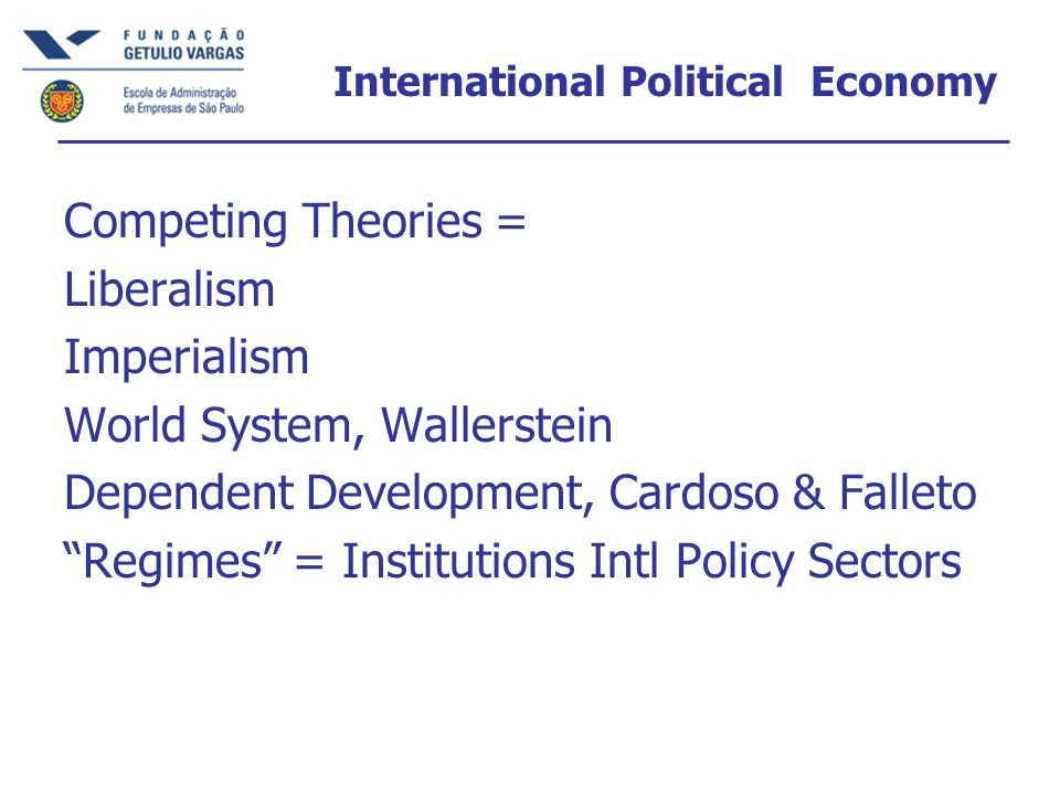 International Political Economy Competing Theories = Liberalism Imperialism World System, Wallerstein Dependent Development, Cardoso & Falleto Regimes = Institutions Intl Policy Sectors