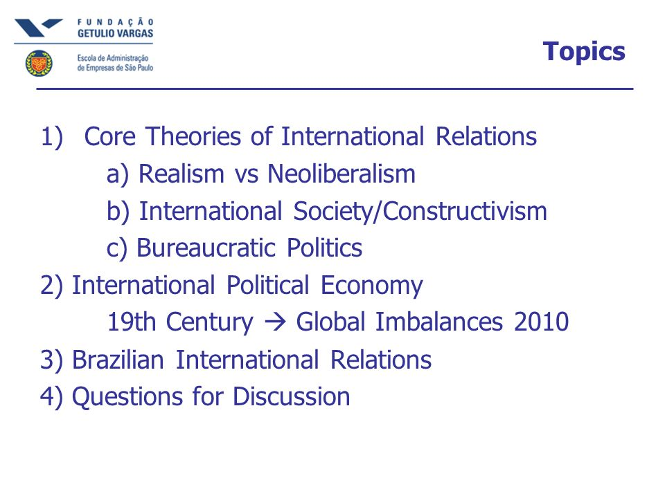 Core Traditions Realism: Thucydides, Hobbes, Waltz International Politics = Anarchy States Maximize Interests Liberalism: Wilson, UN, Cooperation via Norms & Institutions Better Imperialism & World System: Problem = N-S not E-W Bureaucratic Politics: Foreign Policy NOT Caused by Global Politics, Must Open Black Box