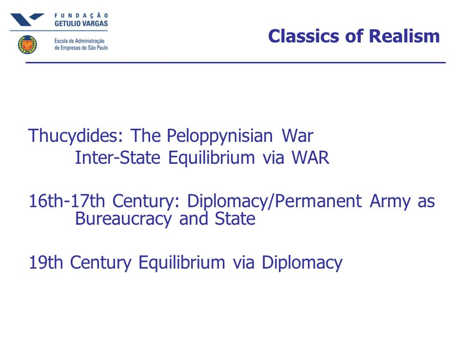 Classics of Realism Thucydides: The Peloppynisian War Inter-State Equilibrium via WAR 16th-17th Century: Diplomacy/Permanent Army as Bureaucracy and State 19th Century Equilibrium via Diplomacy