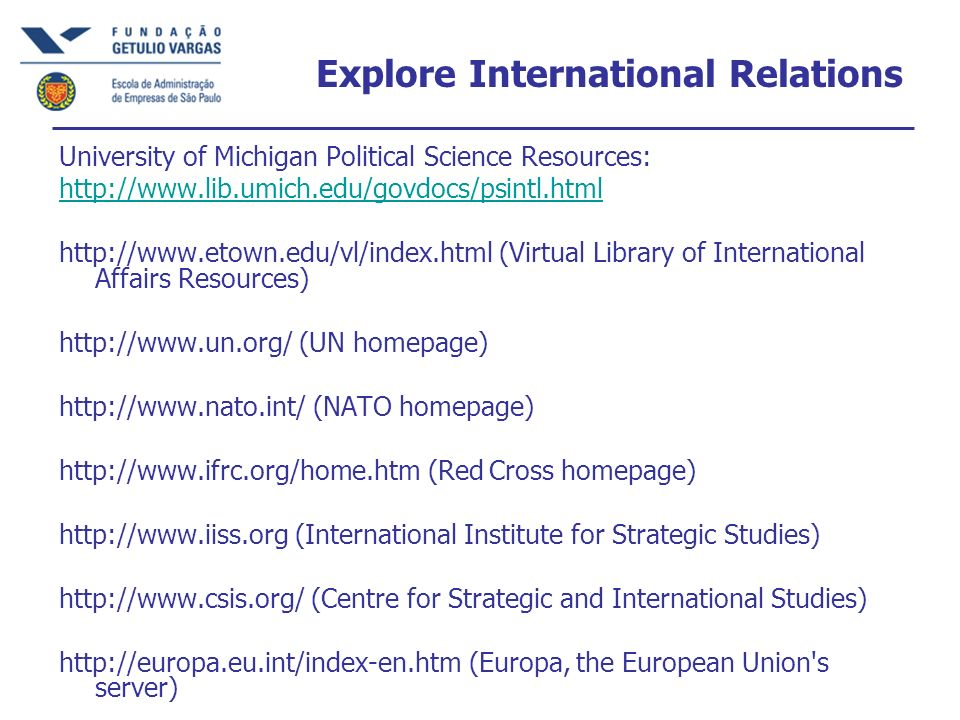 Explore International Relations University of Michigan Political Science Resources: http://www.lib.umich.edu/govdocs/psintl.html http://www.etown.edu/vl/index.html (Virtual Library of International Affairs Resources) http://www.un.org/ (UN homepage) http://www.nato.int/ (NATO homepage) http://www.ifrc.org/home.htm (Red Cross homepage) http://www.iiss.org (International Institute for Strategic Studies) http://www.csis.org/ (Centre for Strategic and International Studies) http://europa.eu.int/index-en.htm (Europa, the European Union s server)