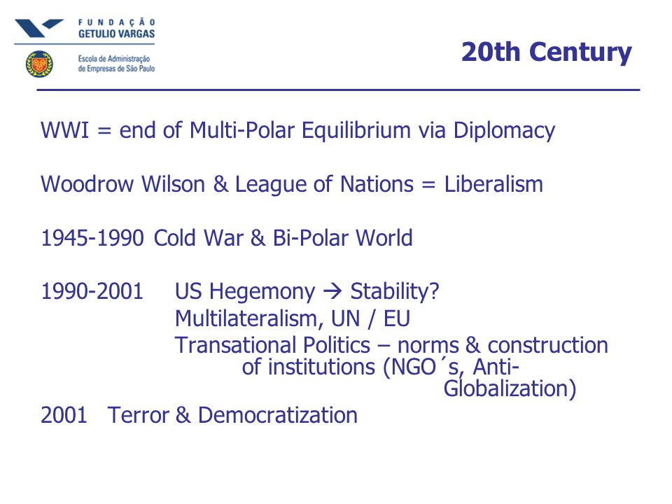 20th Century WWI = end of Multi-Polar Equilibrium via Diplomacy Woodrow Wilson & League of Nations = Liberalism 1945-1990 Cold War & Bi-Polar World 1990-2001 US Hegemony Stability.