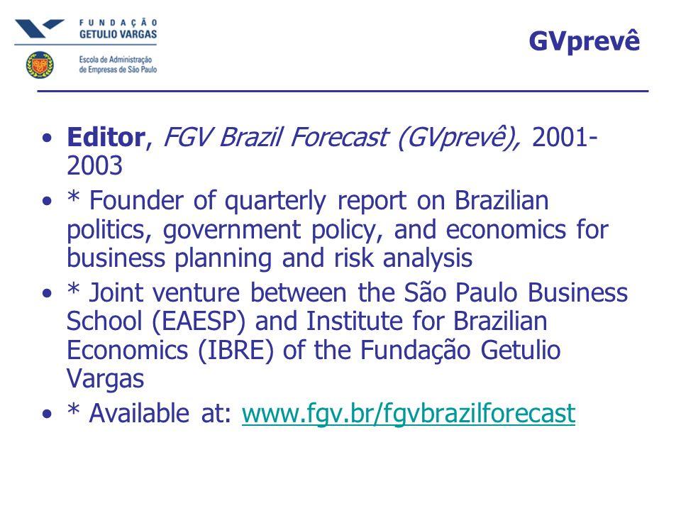 GVprevê Editor, FGV Brazil Forecast (GVprevê), 2001- 2003 * Founder of quarterly report on Brazilian politics, government policy, and economics for bu