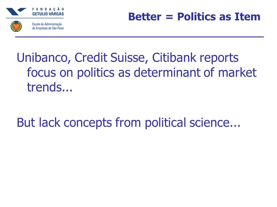 Better = Politics as Item Unibanco, Credit Suisse, Citibank reports focus on politics as determinant of market trends... But lack concepts from politi