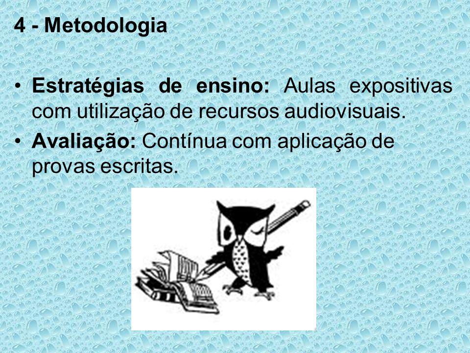 4 - Metodologia Estratégias de ensino: Aulas expositivas com utilização de recursos audiovisuais. Avaliação: Contínua com aplicação de provas escritas