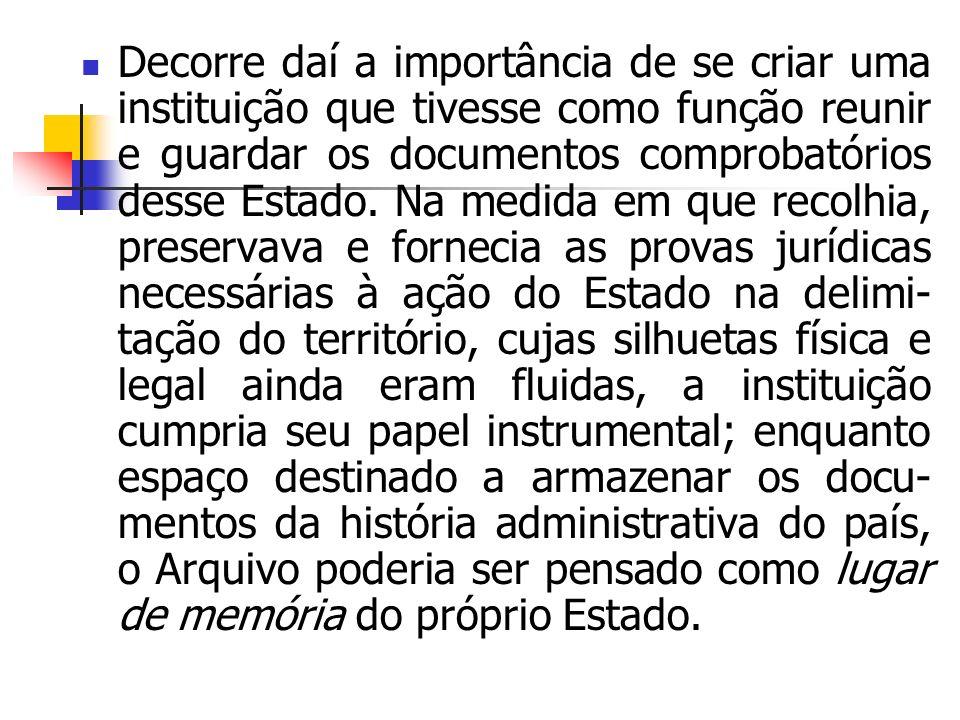 Decorre daí a importância de se criar uma instituição que tivesse como função reunir e guardar os documentos comprobatórios desse Estado.