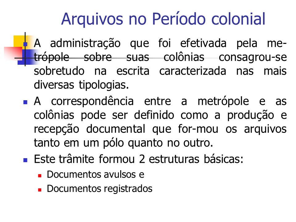 Arquivos no Período colonial A administração que foi efetivada pela me- trópole sobre suas colônias consagrou-se sobretudo na escrita caracterizada nas mais diversas tipologias.