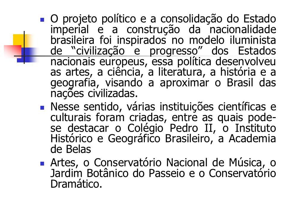 O projeto político e a consolidação do Estado imperial e a construção da nacionalidade brasileira foi inspirados no modelo iluminista de civilização e progresso dos Estados nacionais europeus, essa política desenvolveu as artes, a ciência, a literatura, a história e a geografia, visando a aproximar o Brasil das nações civilizadas.