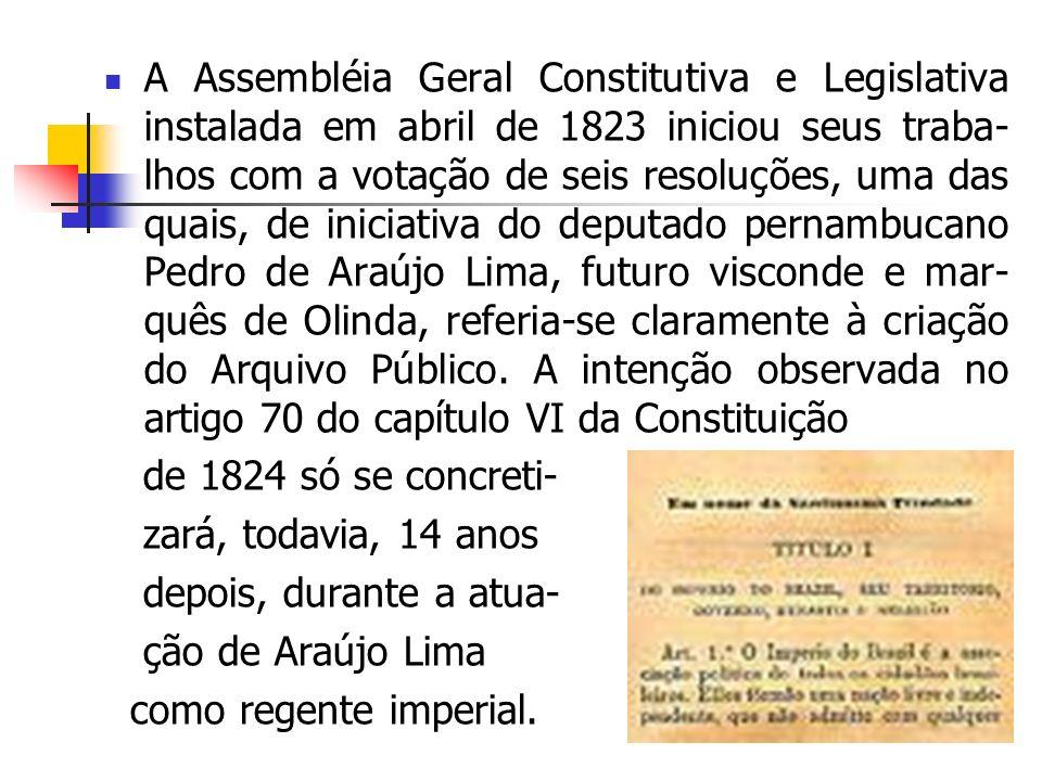 A Assembléia Geral Constitutiva e Legislativa instalada em abril de 1823 iniciou seus traba- lhos com a votação de seis resoluções, uma das quais, de iniciativa do deputado pernambucano Pedro de Araújo Lima, futuro visconde e mar- quês de Olinda, referia-se claramente à criação do Arquivo Público.