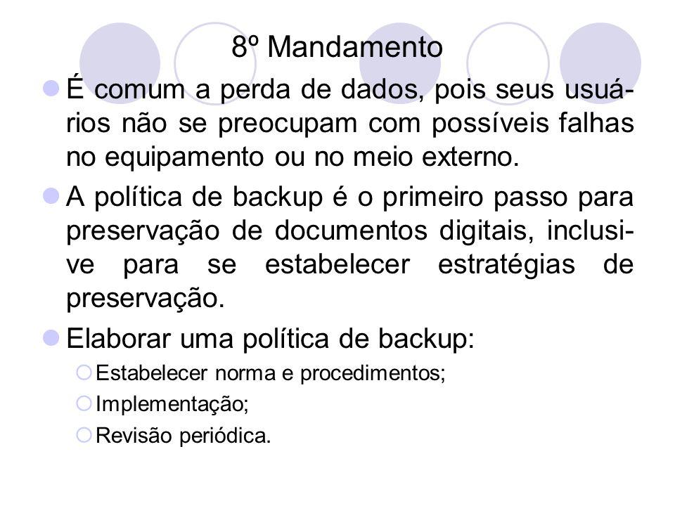 8º Mandamento É comum a perda de dados, pois seus usuá- rios não se preocupam com possíveis falhas no equipamento ou no meio externo. A política de ba