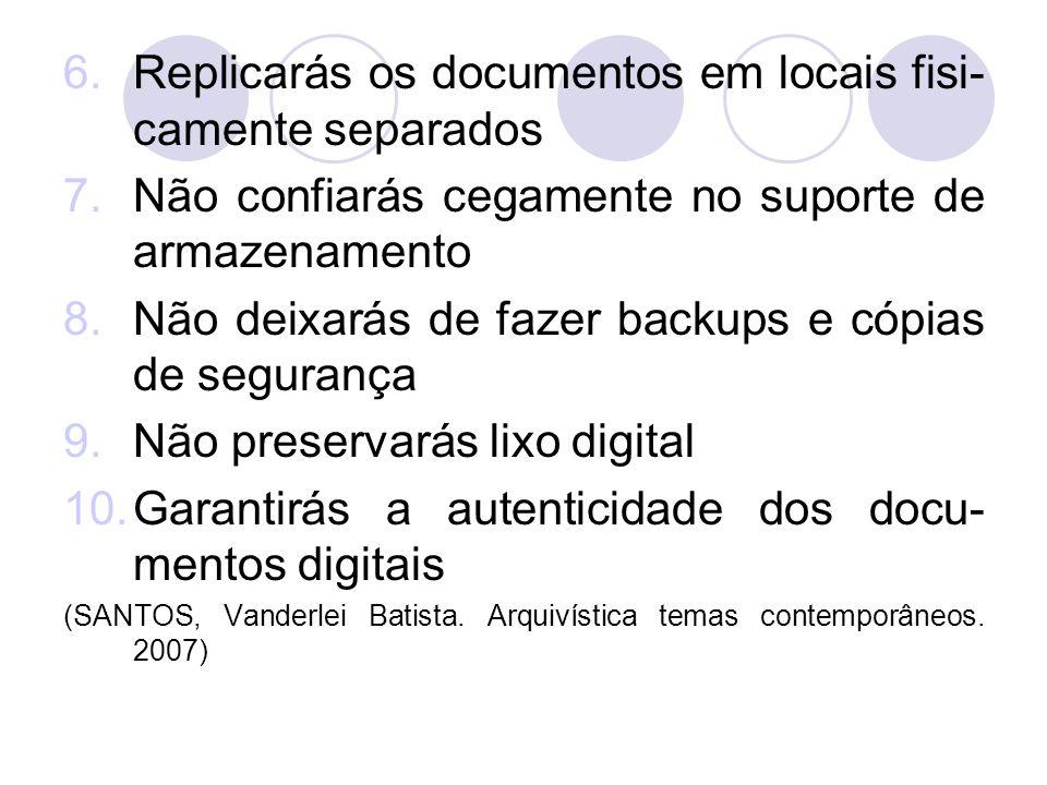 6.Replicarás os documentos em locais fisi- camente separados 7.Não confiarás cegamente no suporte de armazenamento 8.Não deixarás de fazer backups e c