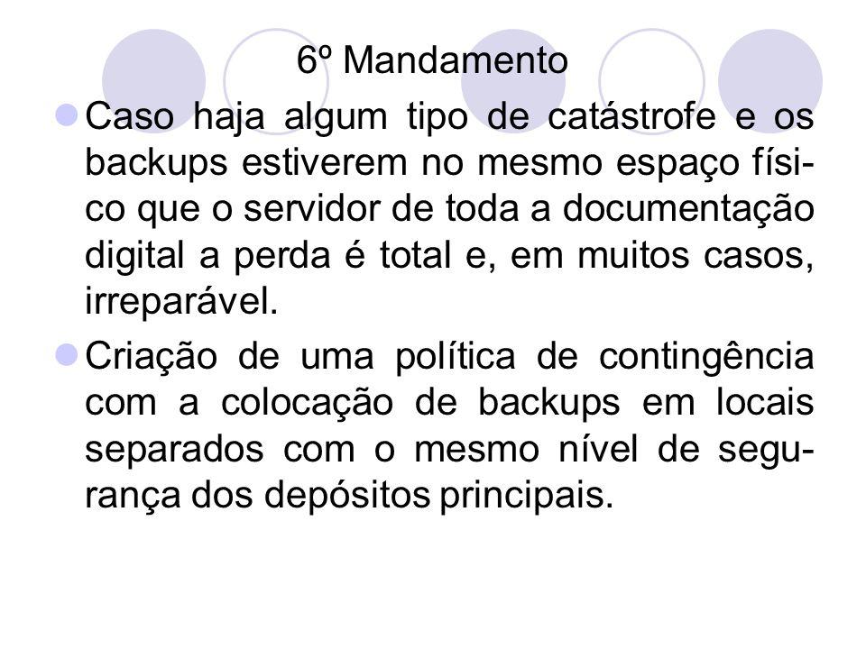 6º Mandamento Caso haja algum tipo de catástrofe e os backups estiverem no mesmo espaço físi- co que o servidor de toda a documentação digital a perda