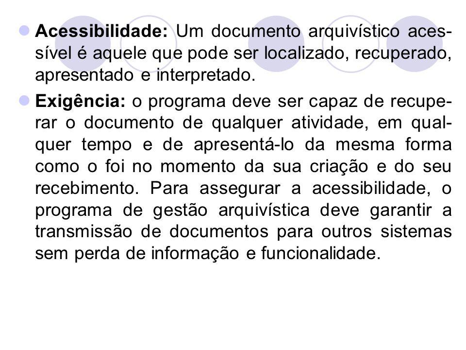 Acessibilidade: Um documento arquivístico aces- sível é aquele que pode ser localizado, recuperado, apresentado e interpretado. Exigência: o programa