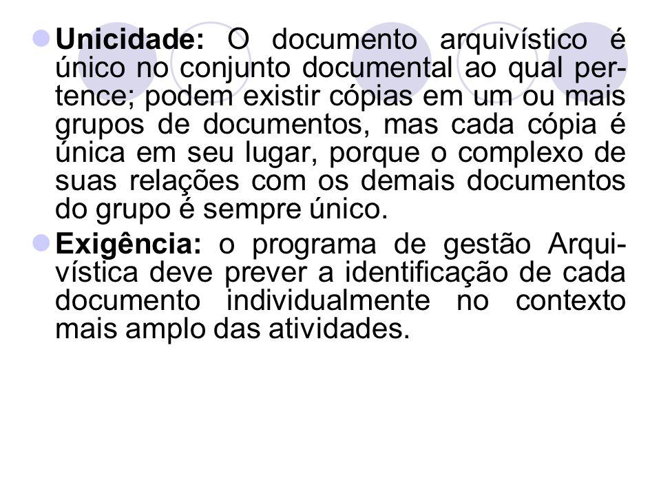 Unicidade: O documento arquivístico é único no conjunto documental ao qual per- tence; podem existir cópias em um ou mais grupos de documentos, mas ca