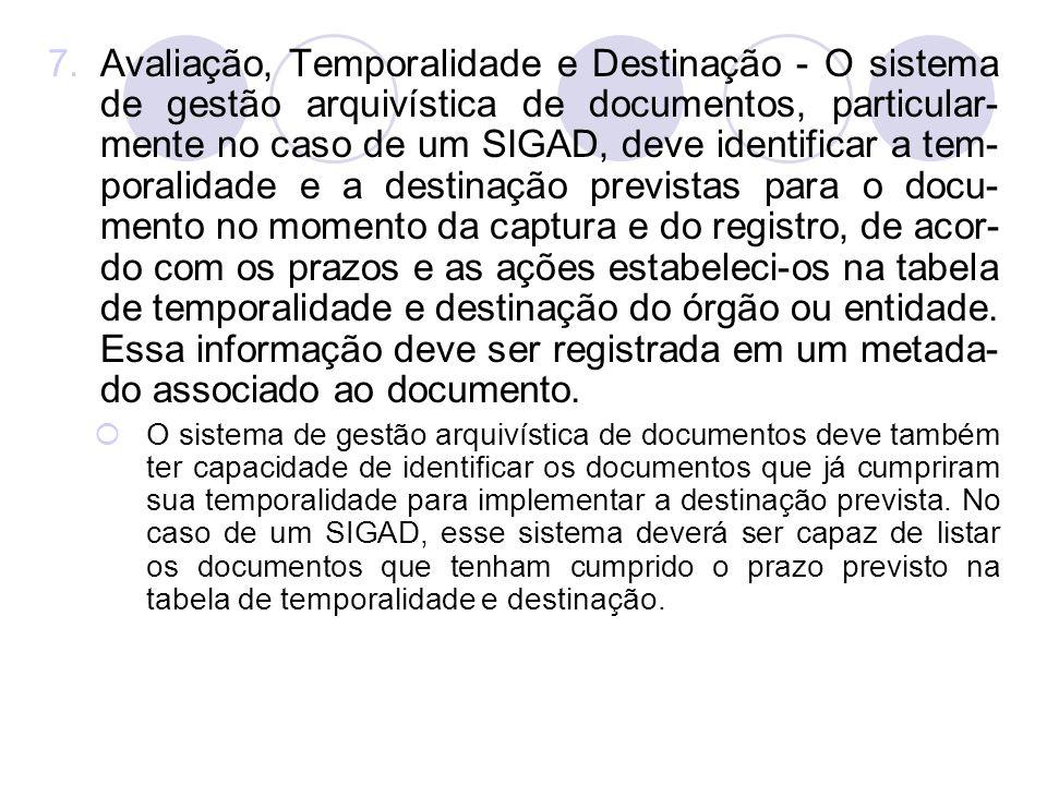 7.Avaliação, Temporalidade e Destinação - O sistema de gestão arquivística de documentos, particular- mente no caso de um SIGAD, deve identificar a te