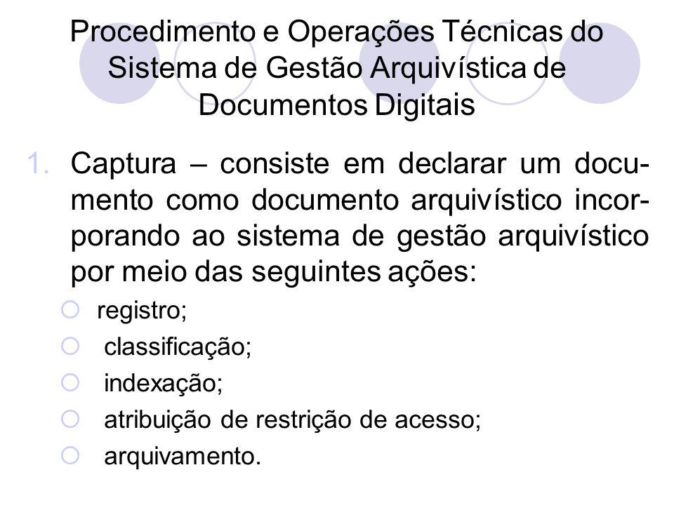 Procedimento e Operações Técnicas do Sistema de Gestão Arquivística de Documentos Digit ais 1.Captura – consiste em declarar um docu- mento como docum
