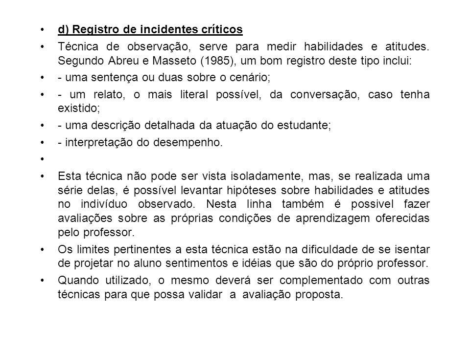 d) Registro de incidentes críticos Técnica de observação, serve para medir habilidades e atitudes. Segundo Abreu e Masseto (1985), um bom registro des