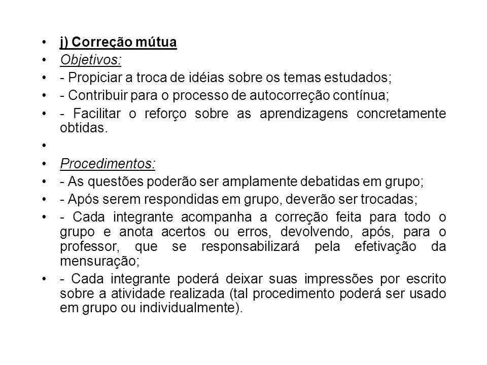 j) Correção mútua Objetivos: - Propiciar a troca de idéias sobre os temas estudados; - Contribuir para o processo de autocorreção contínua; - Facilita