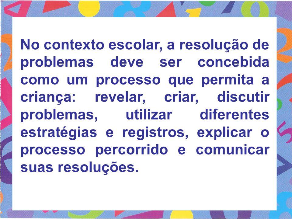 No contexto escolar, a resolução de problemas deve ser concebida como um processo que permita a criança: revelar, criar, discutir problemas, utilizar
