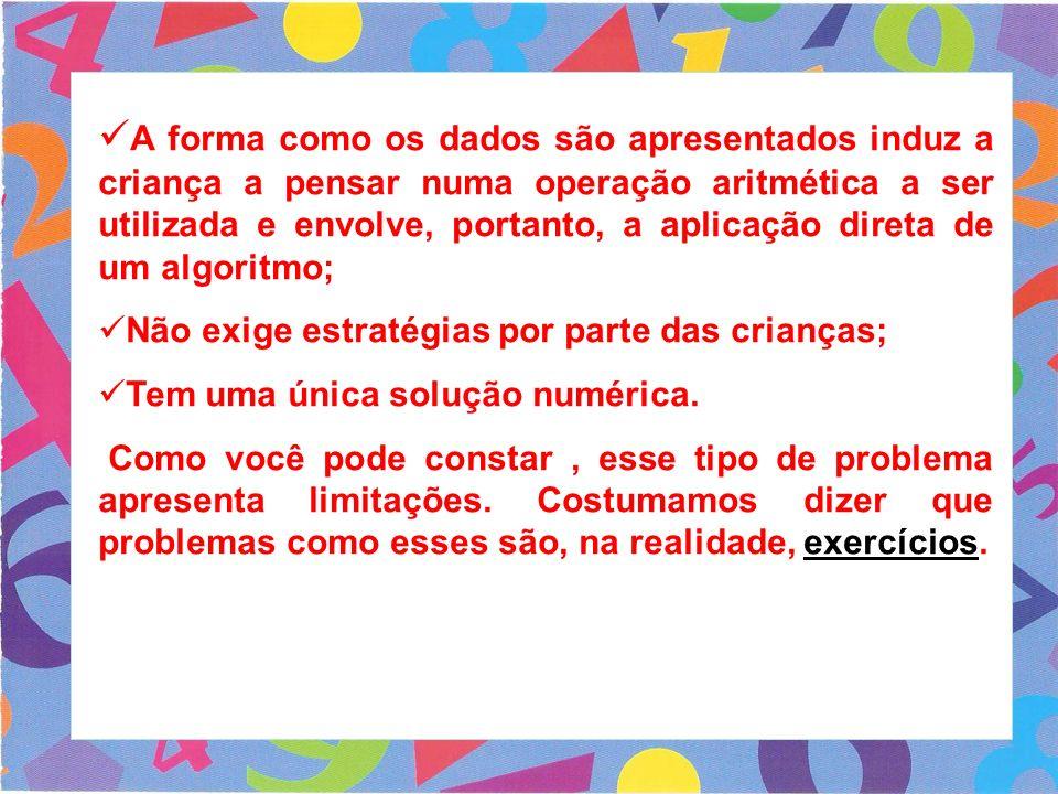 A forma como os dados são apresentados induz a criança a pensar numa operação aritmética a ser utilizada e envolve, portanto, a aplicação direta de um