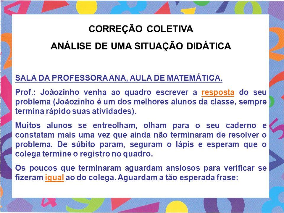 CORREÇÃO COLETIVA ANÁLISE DE UMA SITUAÇÃO DIDÁTICA SALA DA PROFESSORA ANA, AULA DE MATEMÁTICA. Prof.: Joãozinho venha ao quadro escrever a resposta do