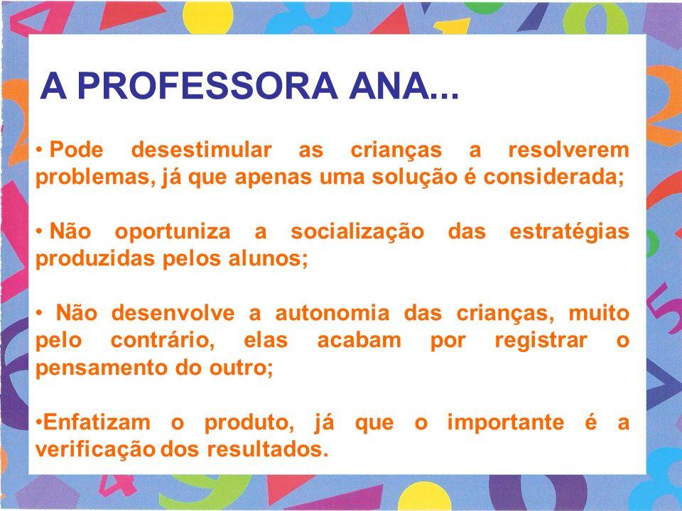 A PROFESSORA ANA... Pode desestimular as crianças a resolverem problemas, já que apenas uma solução é considerada; Não oportuniza a socialização das e