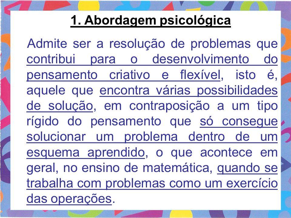 1. Abordagem psicológica Admite ser a resolução de problemas que contribui para o desenvolvimento do pensamento criativo e flexível, isto é, aquele qu