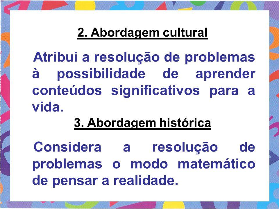 2. Abordagem cultural Atribui a resolução de problemas à possibilidade de aprender conteúdos significativos para a vida. 3. Abordagem histórica Consid