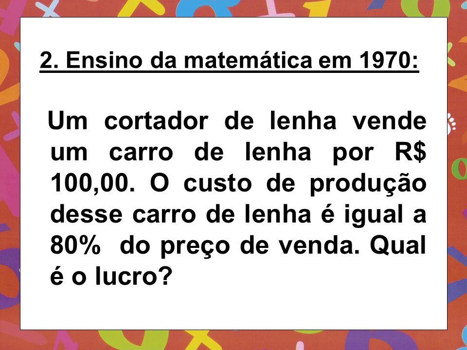 2. Ensino da matemática em 1970: Um cortador de lenha vende um carro de lenha por R$ 100,00. O custo de produção desse carro de lenha é igual a 80% do